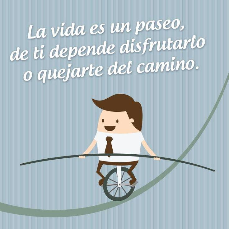 """""""La vida es un paseo, de ti depende disfrutarlo o quejarte del camino."""""""