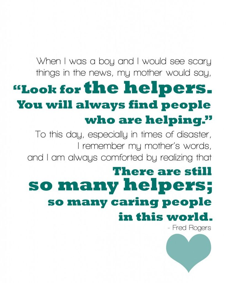 """""""When I was a boy and I would see scary things in the news, my mother would say, 'Look for the helpers. You will always find people who are helping.' To this day, especially in times of disaster, I remember my mother's words, and I am always comforted by realizing that there are still so many helpers so many caring people in this world."""" Fred Rogers"""