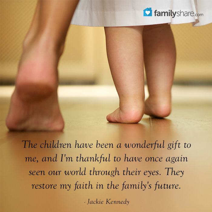 The children have been a wonderful gift to me, and I'm thankful to have once again seen our world through their eyes. They restore my faith in the family's future. - Jackie Kennedy