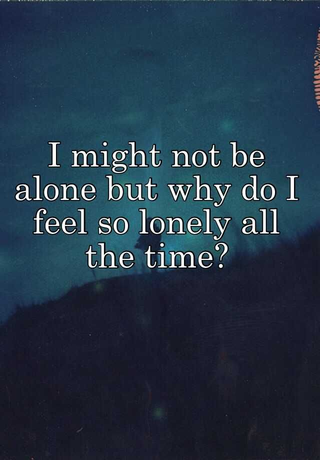 """I might not be alone but why do I feel so lonely all the time?"""