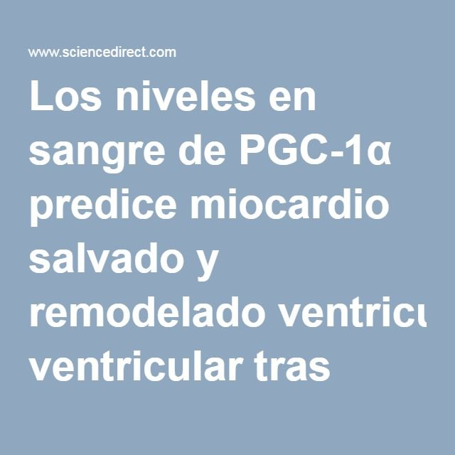 Los niveles en sangre de PGC-1α predice miocardio salvado y remodelado ventricular tras infarto agudo de miocardio con elevación del segmento ST