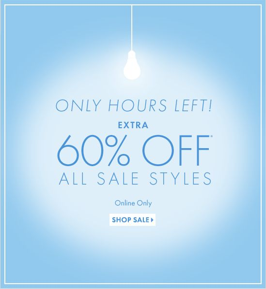 ONLY HOURS LEFT!  EXTRA 60% OFF* ALL SALE STYLES  Online Only  SHOP SALE