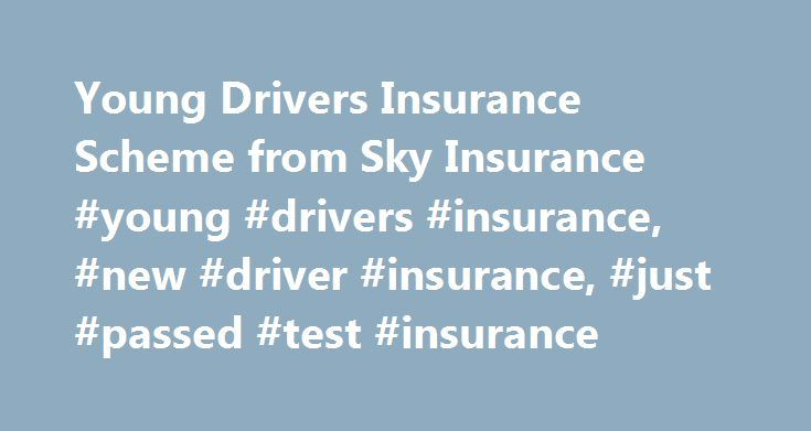 Young Drivers Insurance Scheme from Sky Insurance #young #drivers #insurance, #new #driver #insurance, #just #passed #test #insurance http://eritrea.remmont.com/young-drivers-insurance-scheme-from-sky-insurance-young-drivers-insurance-new-driver-insurance-just-passed-test-insurance/  # Young Drivers Insurance Here at Sky Insurance we cover all aspects of Young Drivers Insurance. From Learner Driver Insurance (In your own car or someone else s), First Car Insurance, Black Box Insurance…