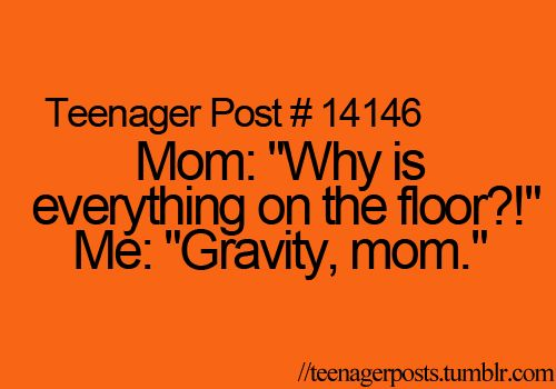 my mom once walked into my room and saw all my clothes were on the floor and i said this to her and i ended up on the floor....laughing at her reaction.