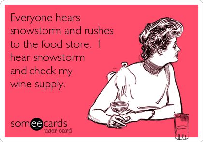 Everyone hears snowstorm and rushes to the food store. I hear snowstorm and check my wine supply.