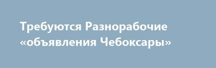 Требуются Разнорабочие «объявления Чебоксары» http://www.pogruzimvse.ru/doska40/?adv_id=1354 Работа на крупном рыбоперерабатывающем предприятии в Санкт-Петербурге. Требуются мужчины и женщины без опыта работы, в процессе работы производится обучение. Работа вахтой – минимально 90 рабочих смен.    Вакансии: помощники операторов, соусоварщики, маринадчики, разнорабочие, фасовщицы, уборщицы. Обязательное прохождение медицинской комиссии в аккредитованном медицинском центре (Санкт-Петербург) по…