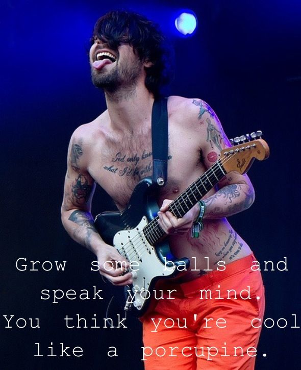 Grow some balls and speak your mind. You think you're cool like a porcupine. Biffy Clyro, Stingin' Belle, Opposites