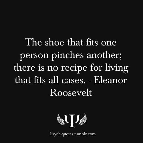 """The shoe that fits one person pinches another; there is no recipe for living that fits all cases."" Eleanor Roosevelt #quote #roosevelt"