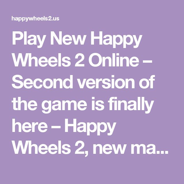 Play New Happy Wheels 2 Online – Second version of the game is finally here – Happy Wheels 2, new maps, new characters and new amazing opportunities. Game is free to play and is extremely fun