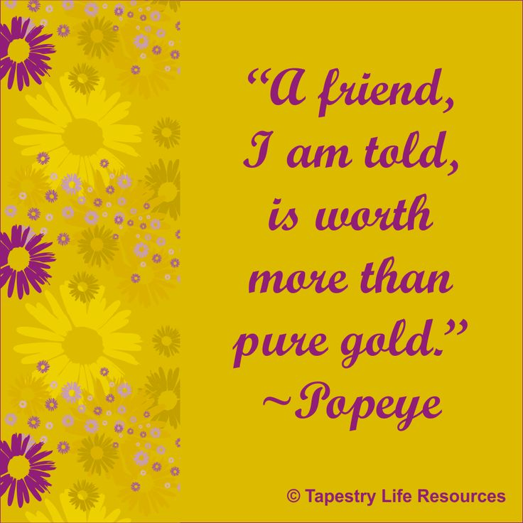 Popeye quote: I friend, I am told, is worth more than pure gold.