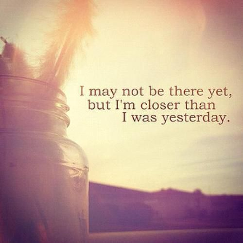Closer than yesterday. Inspiring Picture Quotes To Start Your Day. Tap to see more. #motivational #progress