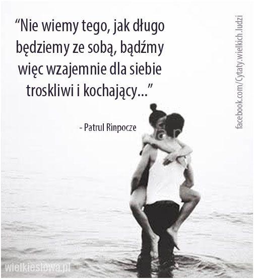 Nie wiemy tego, jak długo będziemy ze sobą... #Rinpocze-Patrul,  #Miłość