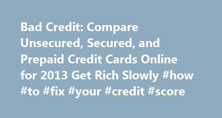 Bad Credit: Compare Unsecured, Secured, and Prepaid Credit Cards Online for 2013 Get Rich Slowly #how #to #fix #your #credit #score http://credits.remmont.com/bad-credit-compare-unsecured-secured-and-prepaid-credit-cards-online-for-2013-get-rich-slowly-how-to-fix-your-credit-score/  #bad credit credit cards # Compare featured cards. Find the right card for you fast Bad Credit OK — Credit Cards from Our Partners Monday, 15th September 2014 (by Joe Taylor Jr.) Bad credit doesn't mean you can't…