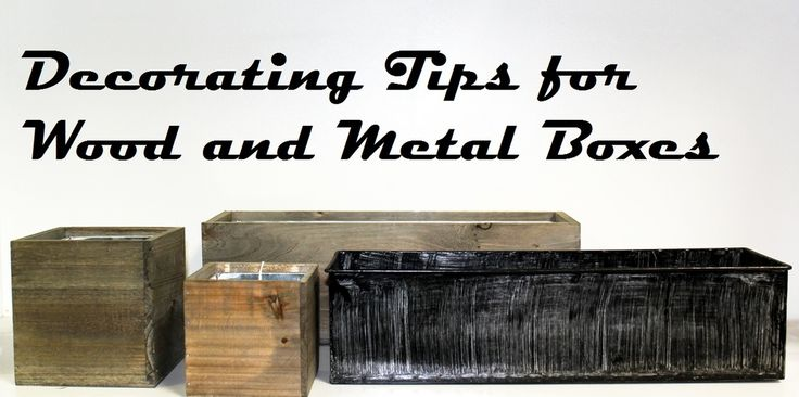 Decorating Tips for Wooden Box Vases and Metal Planters