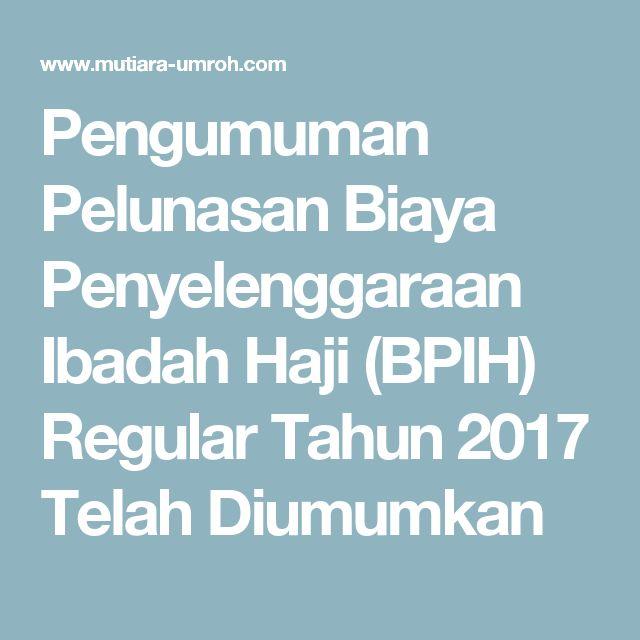 Pengumuman Pelunasan Biaya Penyelenggaraan Ibadah Haji (BPIH) Regular Tahun 2017 Telah Diumumkan