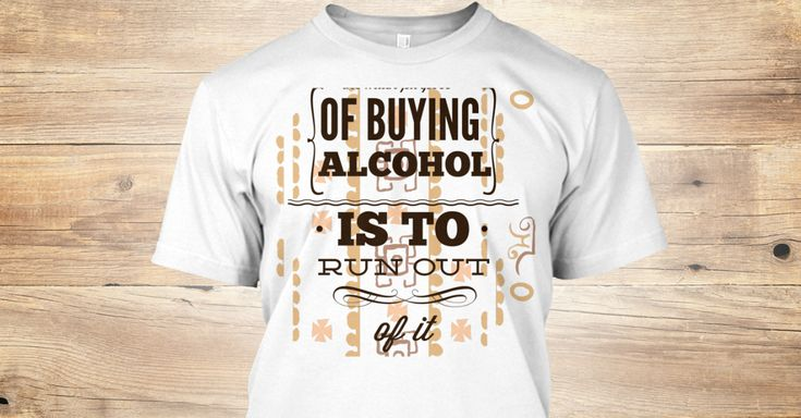 Discover Of Buying Alcohol Is To Run Out Of It T-Shirt from T shirt Designer, a custom product made just for you by Teespring. With world-class production and customer support, your satisfaction is guaranteed. - buy Of buying alcohol is to run out of it...