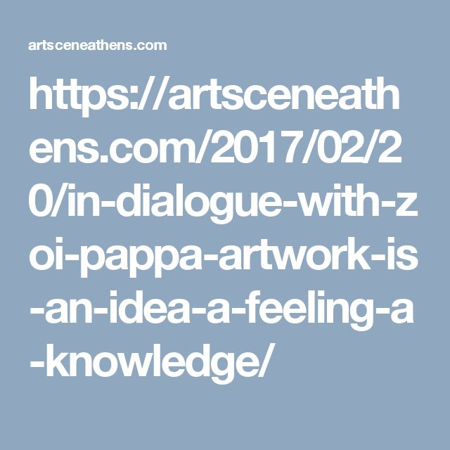 https://artsceneathens.com/2017/02/20/in-dialogue-with-zoi-pappa-artwork-is-an-idea-a-feeling-a-knowledge/