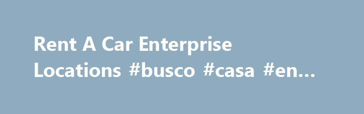 Rent A Car Enterprise Locations #busco #casa #en #renta http://turkey.remmont.com/rent-a-car-enterprise-locations-busco-casa-en-renta/  #rental car places # rent a car enterprise locations rent a car enterprise locations Offers a booking engine and includes special offers for UK rentals.Visit our Enterprise Car Sales site to browse our inventory of more than 6,000 vehicles nationwide.Enterprise Car Rental Coupons by RentalCarMomma.com! Use our coupon code to book your next Enterprise rental…