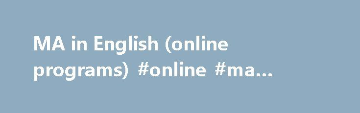 MA in English (online programs) #online #ma #degree http://washington.nef2.com/ma-in-english-online-programs-online-ma-degree/  # The MA in English online programs function as professional or self-designed MA in English degrees. These degrees are primarily for students who intend the MA to be the terminal degree in preparation for a career or profession such as high school or middle school English teaching, two-year college teaching, freelance or professional writing, or editing and…