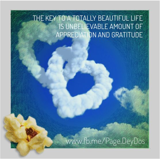 """The key to a totally beautiful Life is unbelievable amount of appreciation and gratitude.""  #PhotoPopcorns #DeyDos"