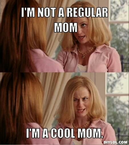 Mean girls -- I'm not a regular mom, I'm a cool mom!