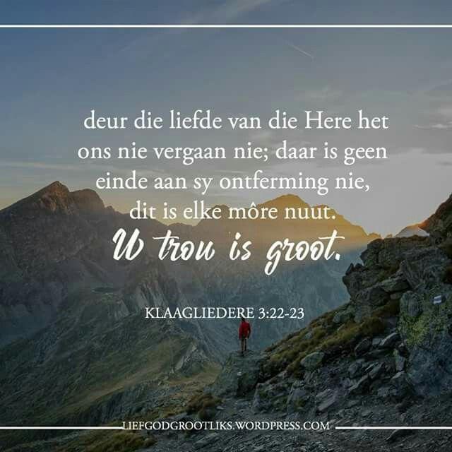 KLAAGLIEDERE 3:22-23 deur die liefde van die Here het ons nie vergaan nie; daar is geen einde aan sy ontferming nie,  dit is elke môre nuut. U trou is groot.   Vriende, God het jou lief en Hy oorlaai jou met nuwe genade elke oggend ... wat beteken dat hulle NUUT is vir jou vanoggend! Omhels vandag sy liefde en genade... dit is 'n nuwe dag!