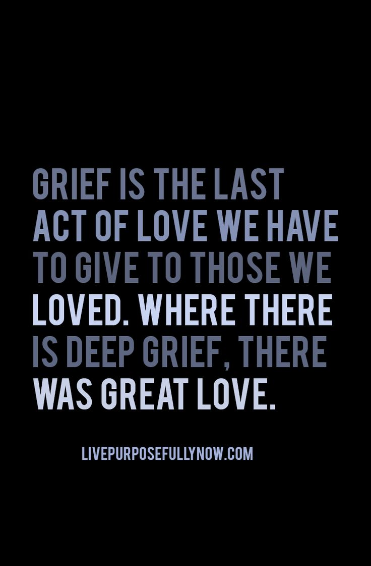It's okay to grieve. It's okay to know that you loved deeply and are hurting because the one you loved is no longer able to be here with you. Embrace grief as a sign of your great love. Feel all the emotions that come with grief, experience it in the waves that it comes, and know that one day it will be okay. If not right now, then soon. - read: http://livepurposefullynow.com/how-to-thrive-in-times-of-trouble/