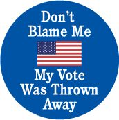 Don't Blame Me, My Vote Was Thrown Away POLITICAL BUTTON