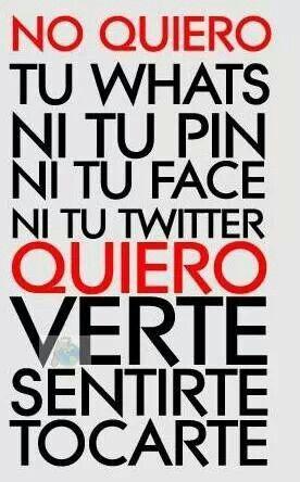 No quiero tu whats, ni tu pin, ni tu face ni tu twitter, Quiero verte, sentirte,..tocarte....