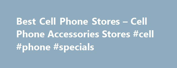 Best Cell Phone Stores – Cell Phone Accessories Stores #cell #phone #specials http://mobile.remmont.com/best-cell-phone-stores-cell-phone-accessories-stores-cell-phone-specials/  The Best Cell Phone Stores – mobile phones Are you looking for free cell phones discount cell phone accessories? BestCellPhoneStores.com is one of the best sources for cell phones cell phone accessories . We help you save time and money by listing the very best Cellular Phone Cellular Phone Accessories Stores, so…