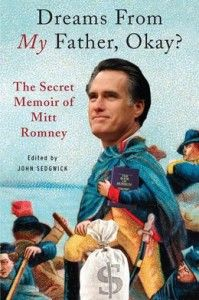 """""""Dreams from My Father"""" exposes Romney's doubts about his Mormon faith, sexual hang-ups, rocky marriage, distressed relationship with his father, and his hatred for his dog, Seamus. The book has been called the """"scoop of the century"""" by the Washington Post, and was never intended for publication."""