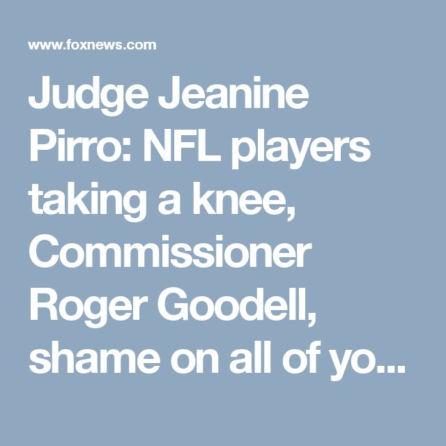 Judge Jeanine Pirro: NFL players taking a knee, Commissioner Roger Goodell, shame on all of you | Fox News