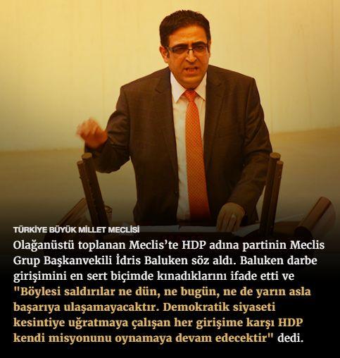 """#15Temmuz Saat: 18:10 (Cumartesi)  TÜRKİYE BÜYÜK MİLLET MECLİSİ  Olağanüstü toplanan Meclis'te HDP adına partinin Meclis Grup Başkanvekili İdris Baluken söz aldı. Baluken darbe girişimini en sert biçimde kınadıklarını ifade etti ve """"Böylesi saldırılar ne dün, ne bugün, ne de yarın asla başarıya ulaşamayacaktır. Demokratik siyaseti kesintiye uğratmaya çalışan her girişime karşı HDP kendi misyonunu oynamaya devam edecektir"""" dedi."""