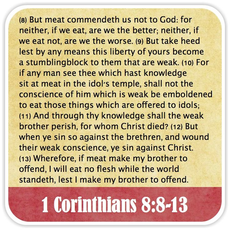 1 Corinthians 8:8-13 - But meat commendeth us not to God: for neither, if we eat, are we the better; neither, if we eat not, are we the worse. But take heed lest by any means this liberty of yours become a stumblingblock to them that are weak. For if any man see thee which hast knowledge sit at meat in the idol's temple, shall not the conscience of him which is weak be emboldened to eat those things which are offered to idols; And through thy knowledge shall the weak brother perish, for whom