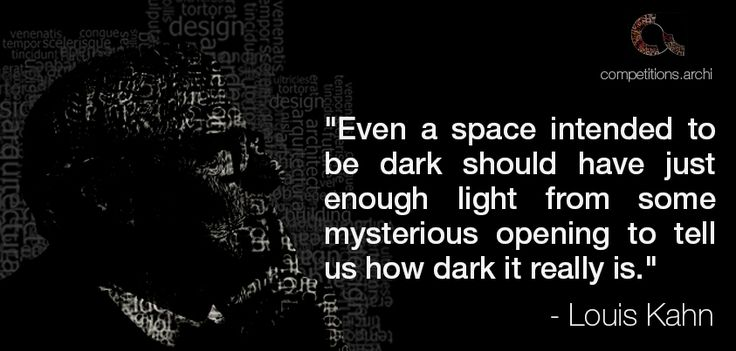 "Architecture Quotes #5 - Louis Kahn ""Even a space intended to be dark should have just enough light from some mysterious opening to tell us how dark it really is."""