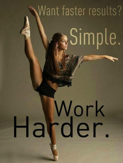 Not just for a dancer, could be anything you're working towards. Want faster results, Simple. Work Harder.
