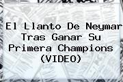 http://tecnoautos.com/wp-content/uploads/imagenes/tendencias/thumbs/el-llanto-de-neymar-tras-ganar-su-primera-champions-video.jpg Neymar. El llanto de Neymar tras ganar su primera Champions (VIDEO), Enlaces, Imágenes, Videos y Tweets - http://tecnoautos.com/actualidad/neymar-el-llanto-de-neymar-tras-ganar-su-primera-champions-video/