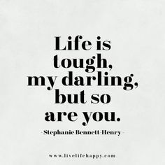 Life is tough, my darling, but so are you.