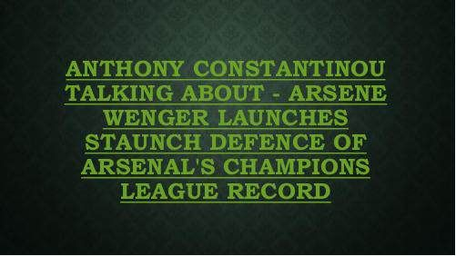 """""""Anthony Constantinou talking about - Arsene Wenger launches staunch defence of Arsenal's Champions League record"""" published by """"anthonyconstantinou2"""" on @edocr"""