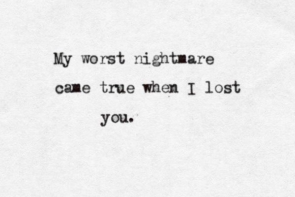 My worst nightmare came true when I lost You... ...the end