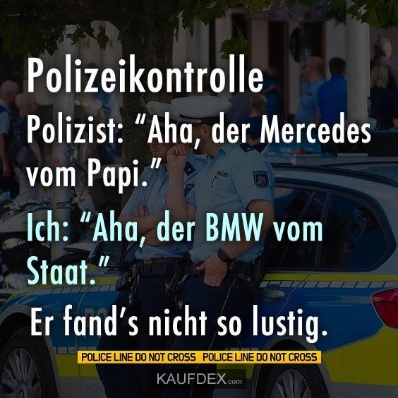 """Polizeikontrolle. Polizist: """"Aha, der Mercedes vom Papi."""" Ich: """"Aha, der BMW vom Staat."""" Er fand's nicht so lustig."""