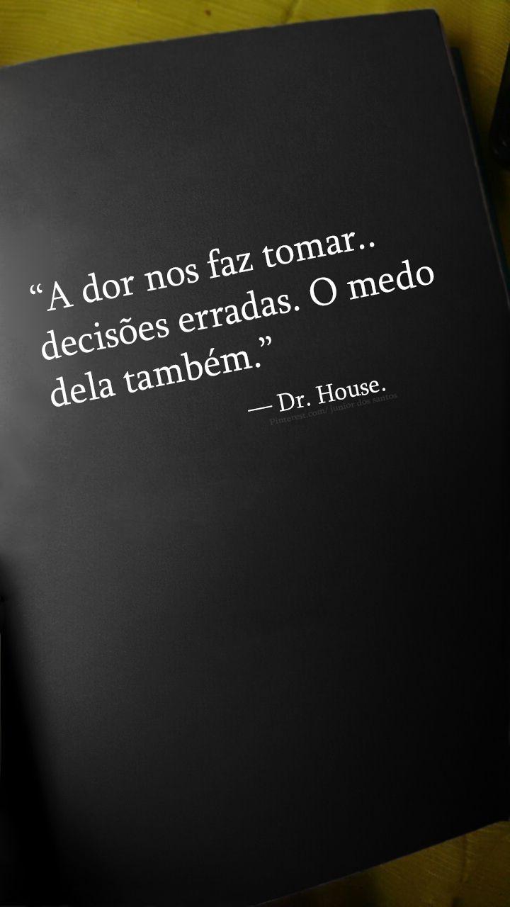 """""""El dolor nos hace tomar decisiones equivocadas. El miedo a ellas también."""" — Dr. House."""