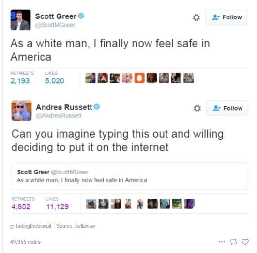 """""""As a white man, I finally now feel safe in America."""" -Scott Greer. Seriously? Because there've been so many laws made restricting white people's right to vote, right to marry, right to adopt, right to make their own medical decisions, and white people get harsher sentences than people of other races for the exact same crimes? Oh wait..."""
