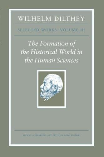 Wilhelm Dilthey: Selected Works, Volume III: The Formation of the Historical World in the Human Scie
