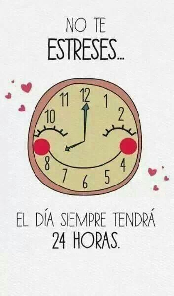 No te estresses. El dia siempre tendra 24 horas. | Don't worry, the day will always have 24 hours.