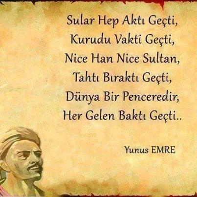 Sular hep aktı geçti, Kurudu vakti geçti, Nice han nice sultan, Tahtı bıraktı geçti, Düny abir penceredir, Her gelen baktı geçti - Yunus Emre-