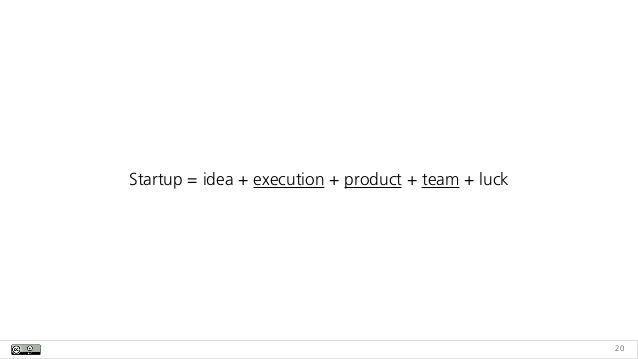 Startup = idea + execution + product + team + luck 20