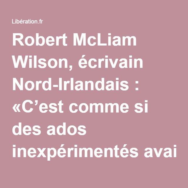 Robert McLiam Wilson, écrivain Nord-Irlandais : «C'est comme si des ados inexpérimentés avaient forcé sur la coke» - Libération