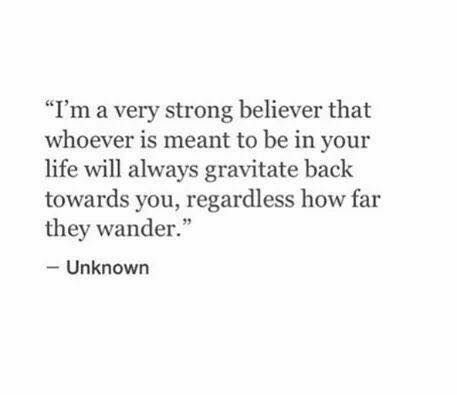 I'm a very strong believer that whoever is meant to be in your life will always gravitate back towards you, regardless how far they wander.