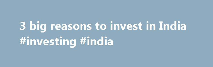 3 big reasons to invest in India #investing #india http://invest.remmont.com/3-big-reasons-to-invest-in-india-investing-india-2/  3 big reasons to invest in India NEW YORK (MarketWatch) — India is a lucrative opportunity for both short-term traders and very long-term investors. Having said that, a certain degree of astuteness is required to make money from investments in... Read more